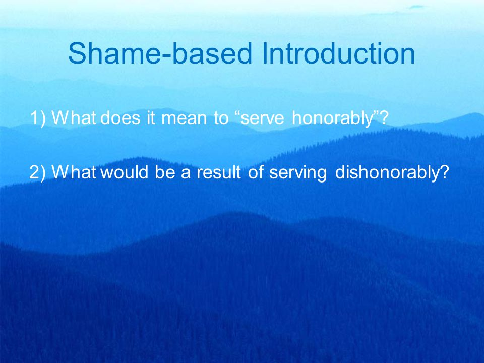 "Shame-based Introduction 1) What does it mean to ""serve honorably""? 2) What would be a result of serving dishonorably?"