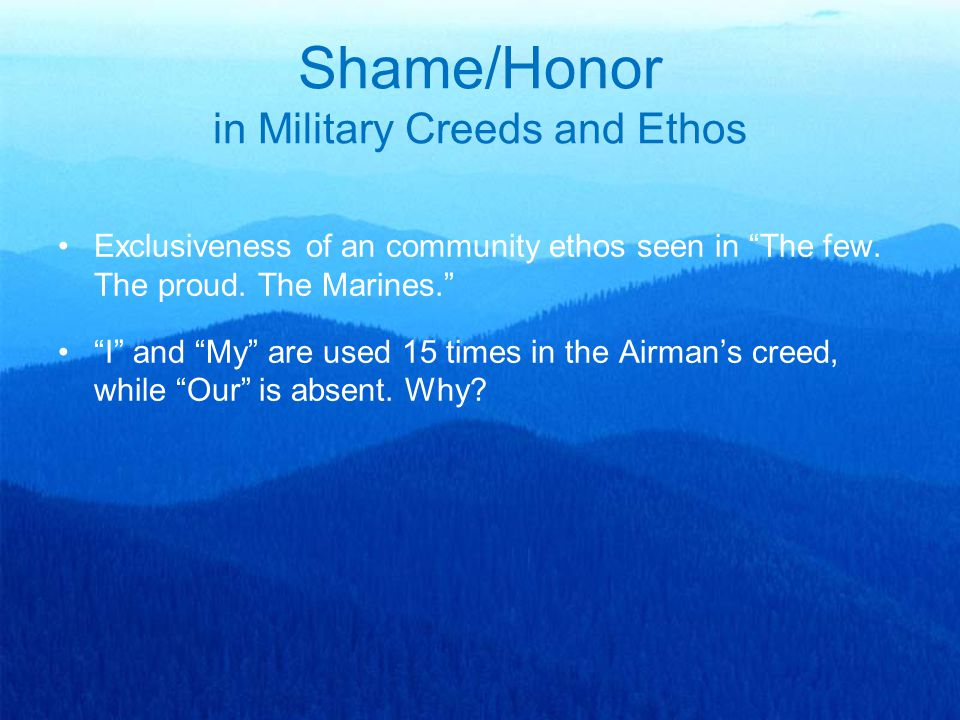 "Exclusiveness of an community ethos seen in ""The few. The proud. The Marines."" ""I"" and ""My"" are used 15 times in the Airman's creed, while ""Our"" is ab"