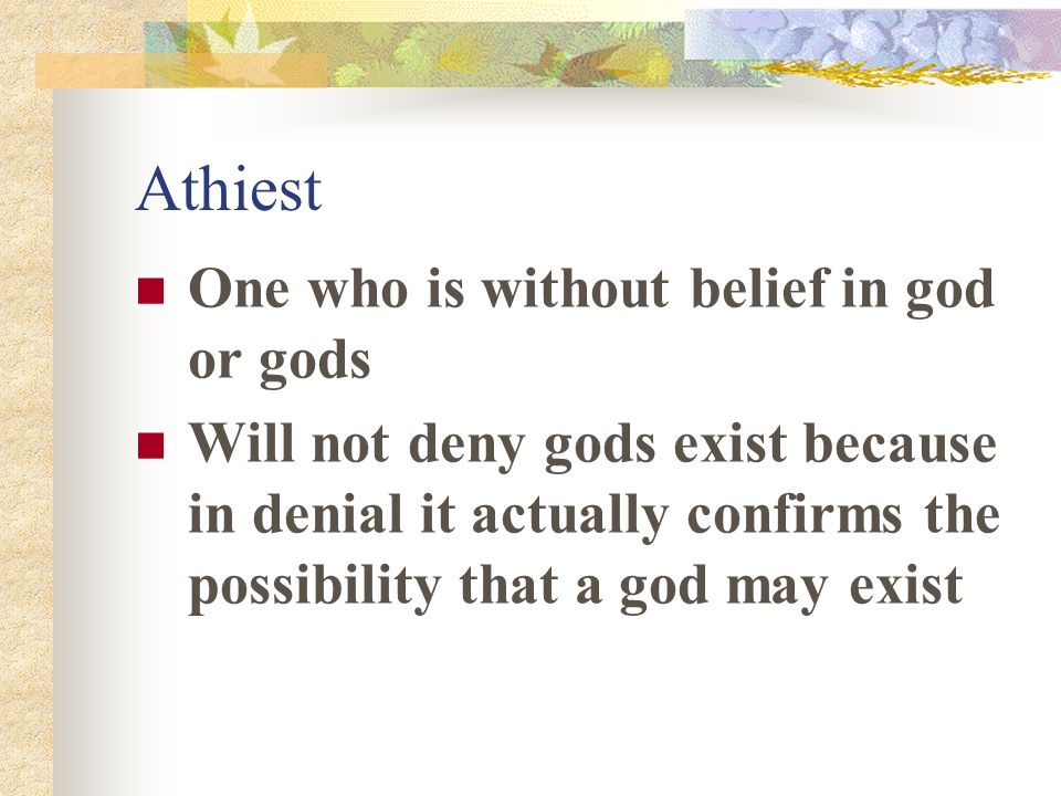 Athiest One who is without belief in god or gods Will not deny gods exist because in denial it actually confirms the possibility that a god may exist
