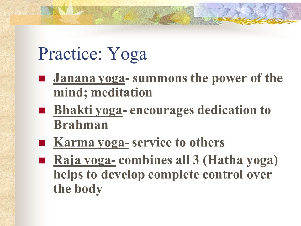 Practice: Yoga Janana yoga- summons the power of the mind; meditation Bhakti yoga- encourages dedication to Brahman Karma yoga- service to others Raja yoga- combines all 3 (Hatha yoga) helps to develop complete control over the body
