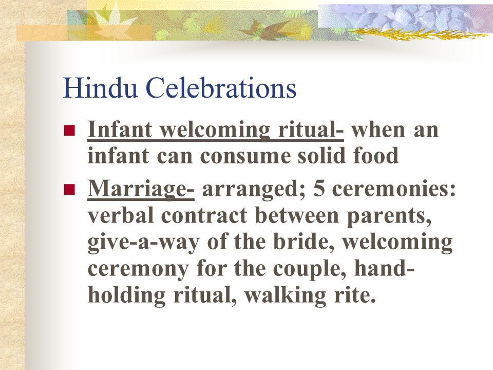Hindu Celebrations Infant welcoming ritual- when an infant can consume solid food Marriage- arranged; 5 ceremonies: verbal contract between parents, give-a-way of the bride, welcoming ceremony for the couple, hand- holding ritual, walking rite.