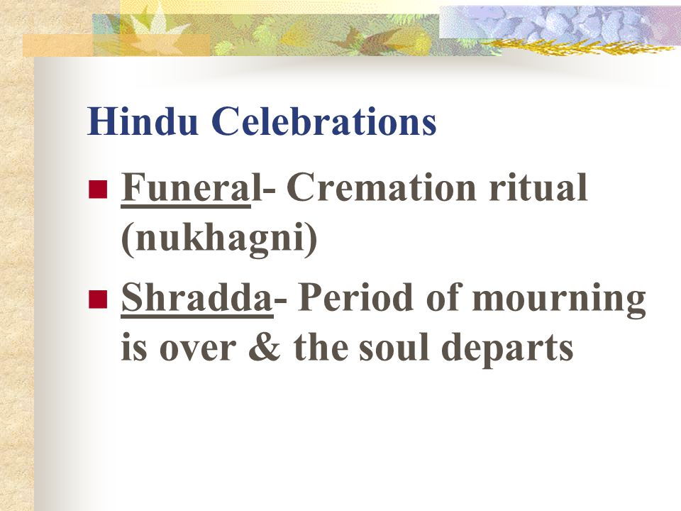 Hindu Celebrations Funeral- Cremation ritual (nukhagni) Shradda- Period of mourning is over & the soul departs