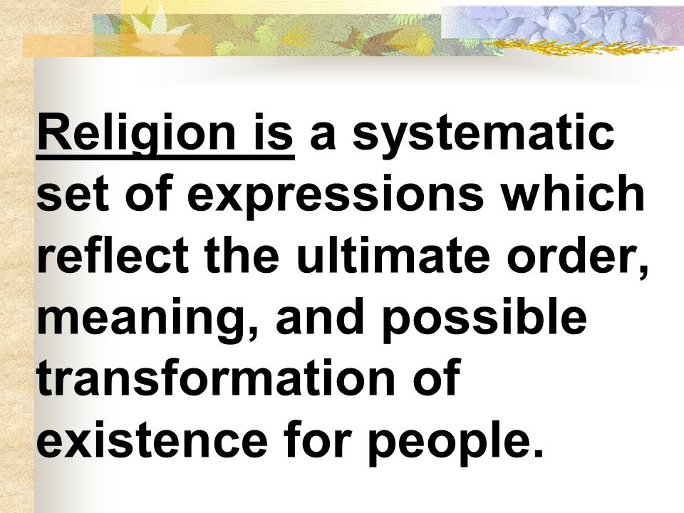 Religion is a systematic set of expressions which reflect the ultimate order, meaning, and possible transformation of existence for people.