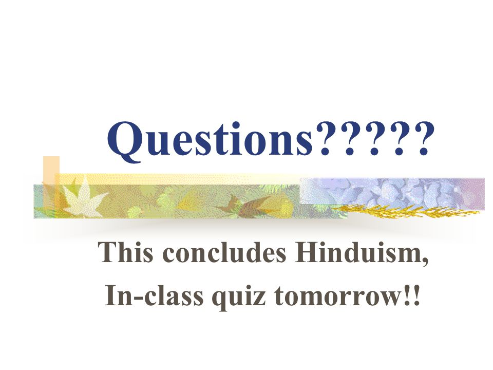 Questions This concludes Hinduism, In-class quiz tomorrow!!