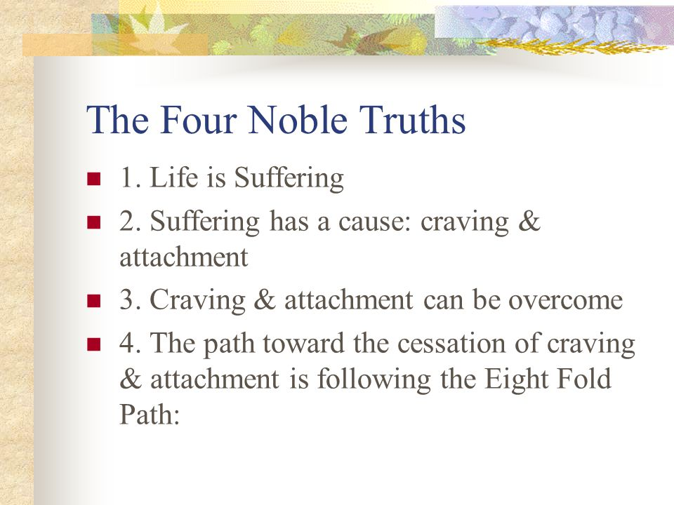 The Four Noble Truths 1. Life is Suffering 2. Suffering has a cause: craving & attachment 3.