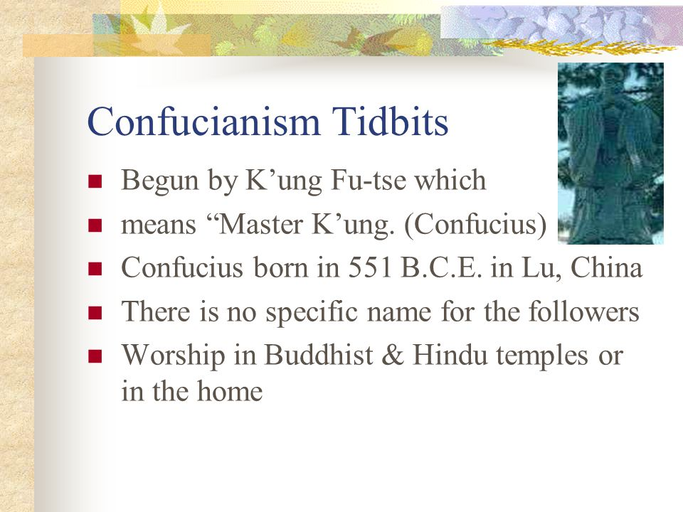 Confucianism Tidbits Begun by K'ung Fu-tse which means Master K'ung.