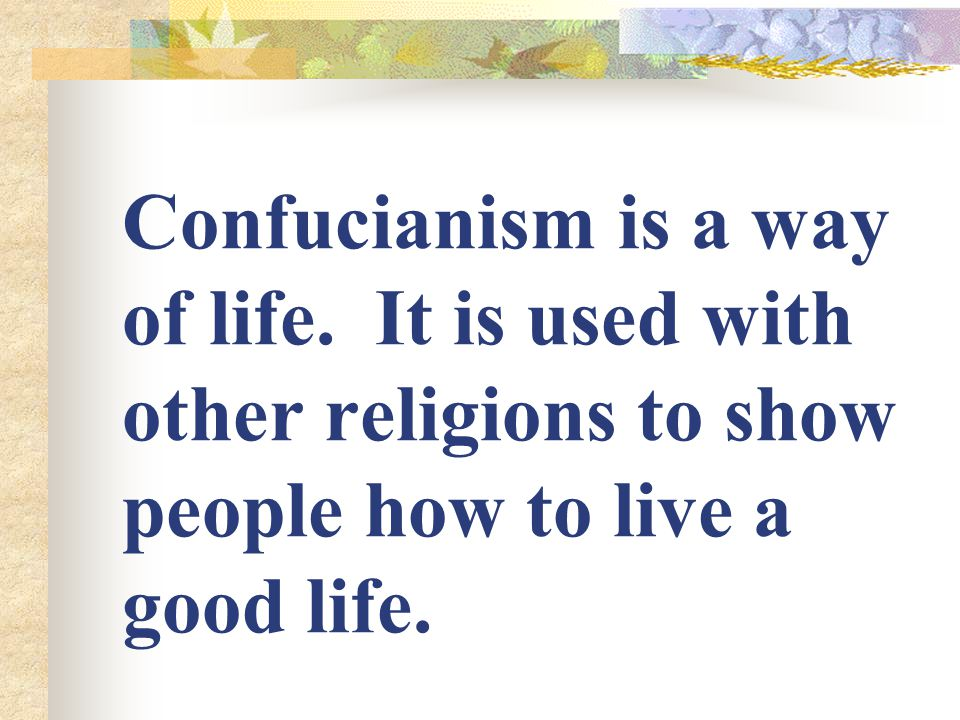 Confucianism is a way of life.