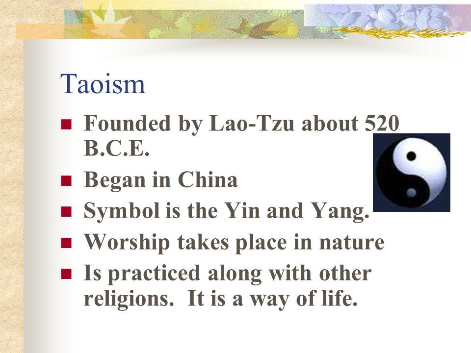 Taoism Founded by Lao-Tzu about 520 B.C.E. Began in China Symbol is the Yin and Yang.