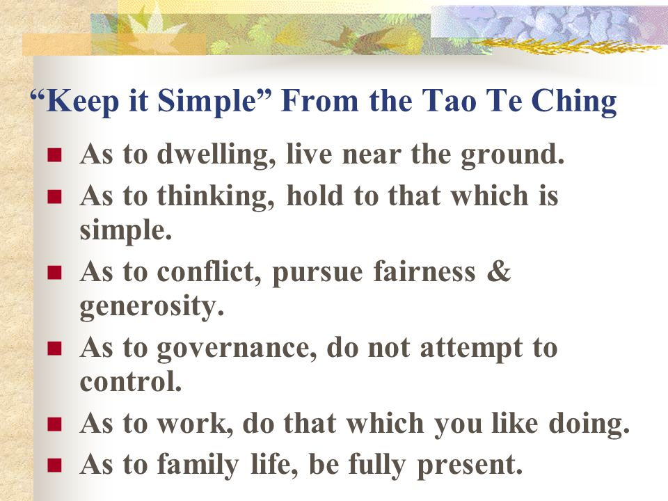 Keep it Simple From the Tao Te Ching As to dwelling, live near the ground.