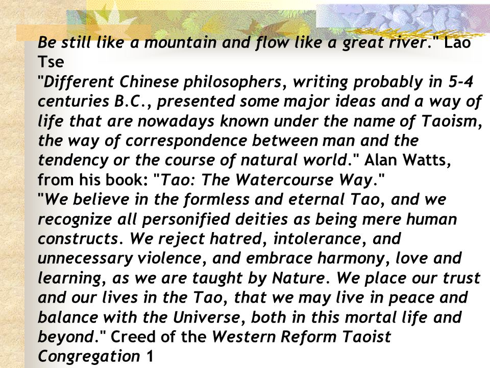 Be still like a mountain and flow like a great river. Lao Tse Different Chinese philosophers, writing probably in 5-4 centuries B.C., presented some major ideas and a way of life that are nowadays known under the name of Taoism, the way of correspondence between man and the tendency or the course of natural world. Alan Watts, from his book: Tao: The Watercourse Way. We believe in the formless and eternal Tao, and we recognize all personified deities as being mere human constructs.