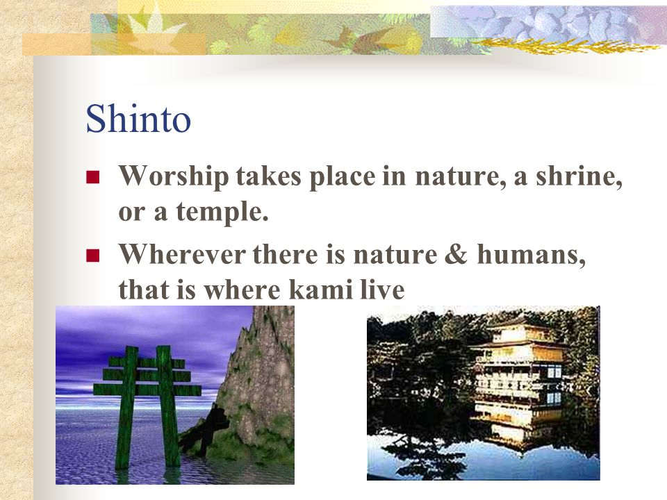 Shinto Worship takes place in nature, a shrine, or a temple.
