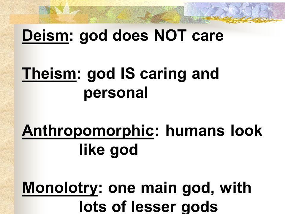 Deism: god does NOT care Theism: god IS caring and personal Anthropomorphic: humans look like god Monolotry: one main god, with lots of lesser gods