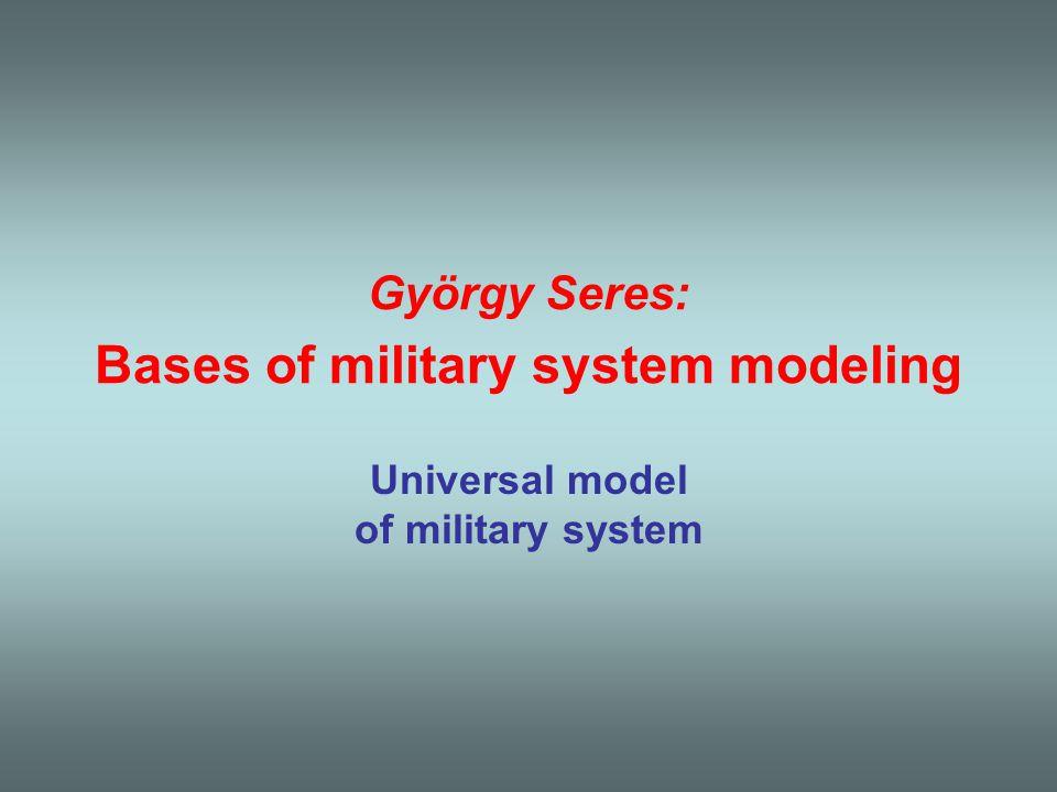 György Seres: Bases of military system modeling Universal model of military system