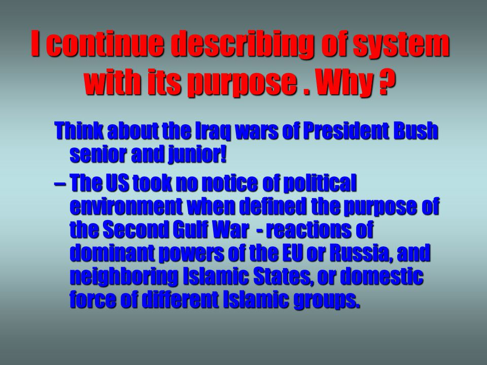 I continue describing of system with its purpose. Why ? Think about the Iraq wars of President Bush senior and junior! –The US took no notice of polit