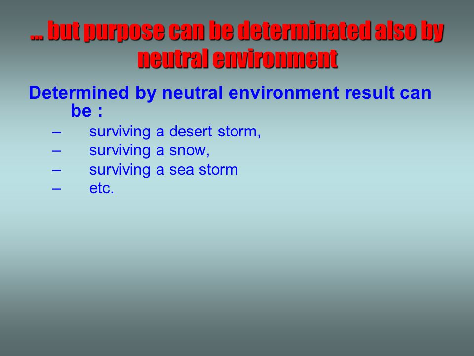 Determined by neutral environment result can be : –surviving a desert storm, –surviving a snow, –surviving a sea storm –etc. … but purpose can be dete
