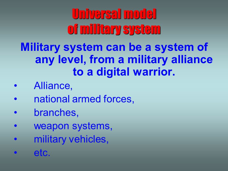 Military system can be a system of any level, from a military alliance to a digital warrior. Alliance, national armed forces, branches, weapon systems