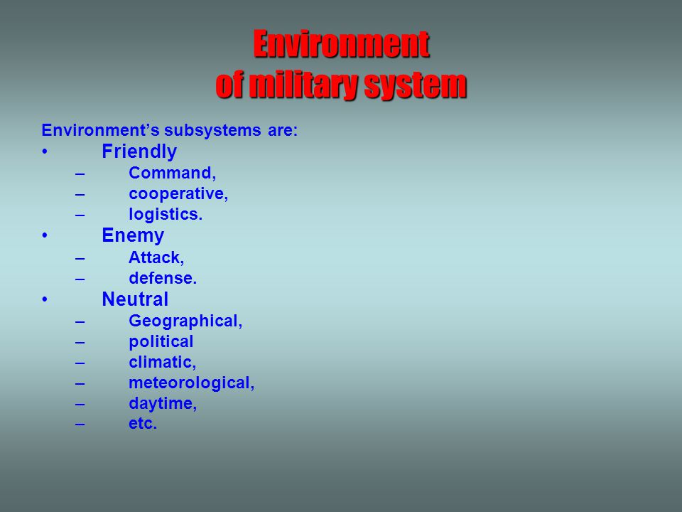 Environment of military system Environment's subsystems are: Friendly –Command, –cooperative, –logistics. Enemy –Attack, –defense. Neutral –Geographic