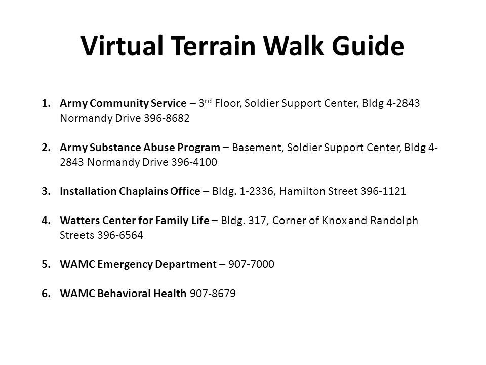 Virtual Terrain Walk Guide 1.Army Community Service – 3 rd Floor, Soldier Support Center, Bldg 4-2843 Normandy Drive 396-8682 2.Army Substance Abuse Program – Basement, Soldier Support Center, Bldg 4- 2843 Normandy Drive 396-4100 3.Installation Chaplains Office – Bldg.