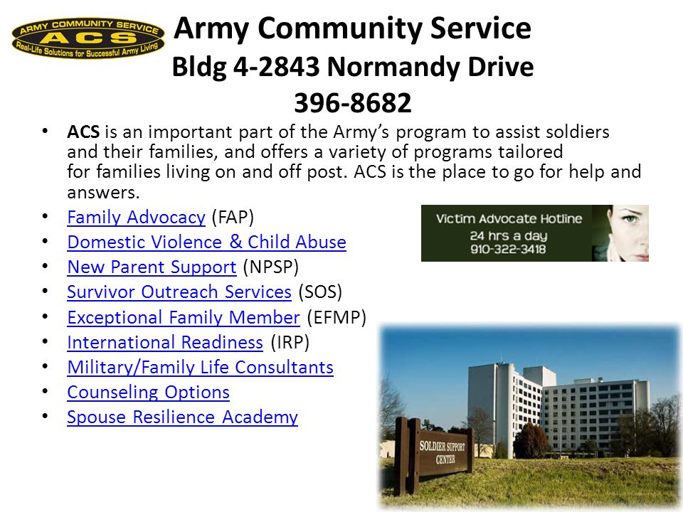Army Community Service Bldg 4-2843 Normandy Drive 396-8682 ACS is an important part of the Army's program to assist soldiers and their families, and offers a variety of programs tailored for families living on and off post.