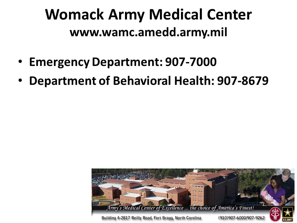 Womack Army Medical Center www.wamc.amedd.army.mil Emergency Department: 907-7000 Department of Behavioral Health: 907-8679
