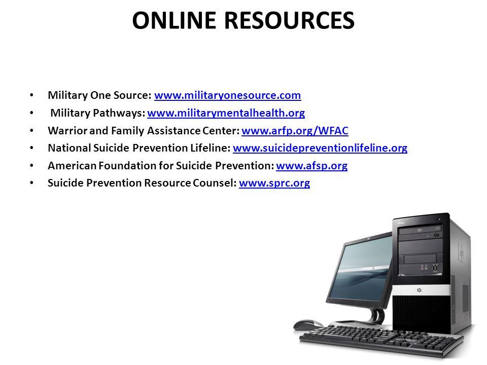 ONLINE RESOURCES Military One Source: www.militaryonesource.comwww.militaryonesource.com Military Pathways: www.militarymentalhealth.orgwww.militarymentalhealth.org Warrior and Family Assistance Center: www.arfp.org/WFACwww.arfp.org/WFAC National Suicide Prevention Lifeline: www.suicidepreventionlifeline.orgwww.suicidepreventionlifeline.org American Foundation for Suicide Prevention: www.afsp.orgwww.afsp.org Suicide Prevention Resource Counsel: www.sprc.orgwww.sprc.org