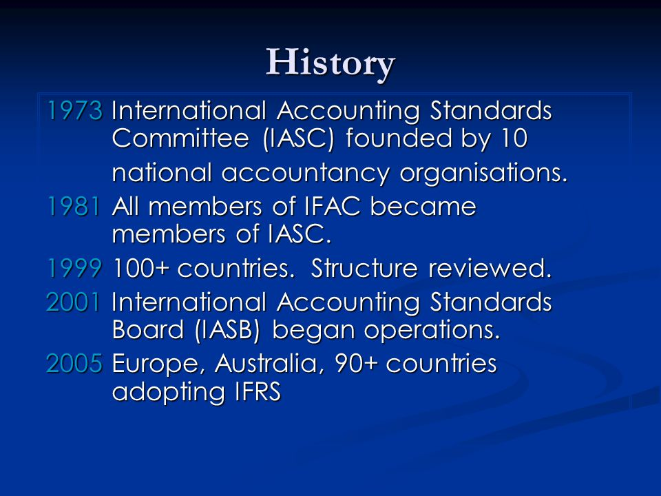 History 1973International Accounting Standards Committee (IASC) founded by 10 national accountancy organisations. national accountancy organisations.