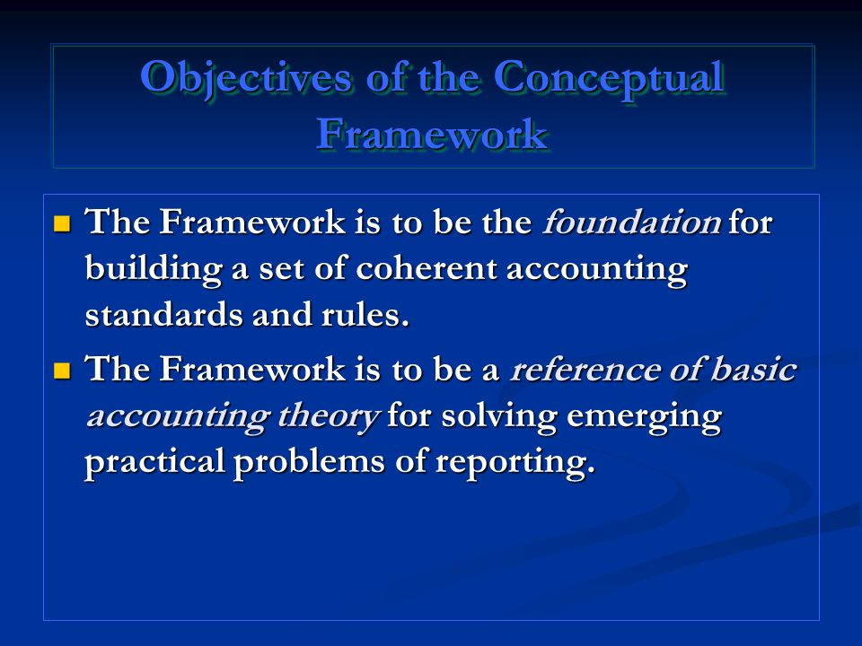 Objectives of the Conceptual Framework The Framework is to be the foundation for building a set of coherent accounting standards and rules. The Framew