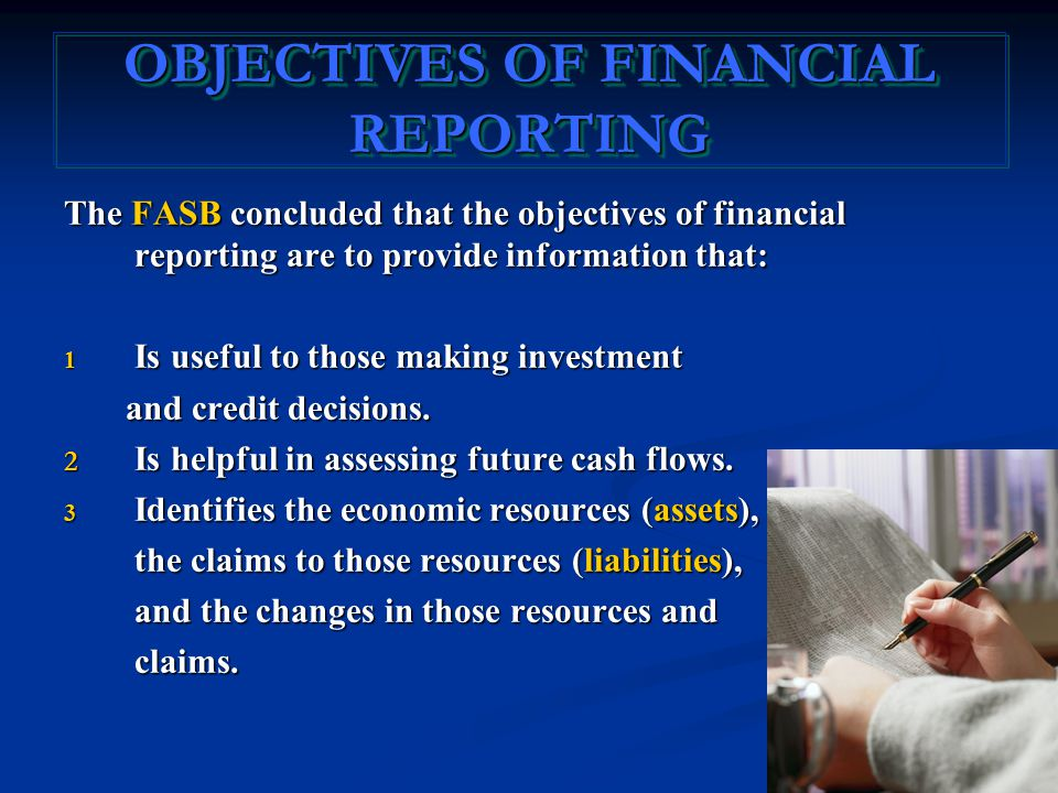 OBJECTIVES OF FINANCIAL REPORTING The FASB concluded that the objectives of financial reporting are to provide information that: 1 Is useful to those making investment and credit decisions.