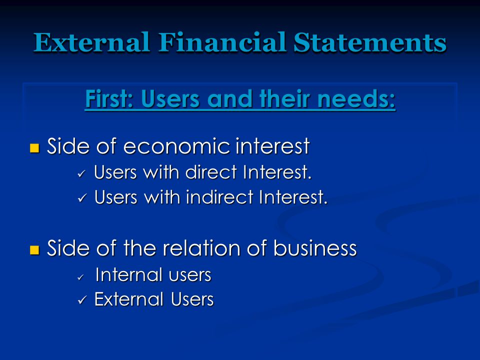 External Financial Statements First: Users and their needs: Side of economic interest Side of economic interest Users with direct Interest. Users with