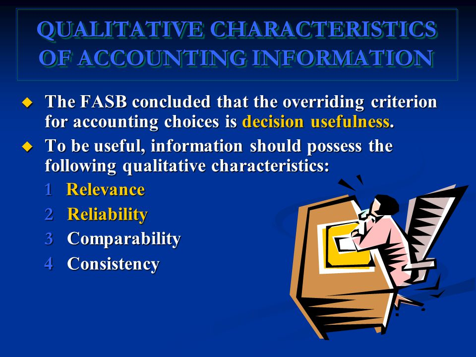 QUALITATIVE CHARACTERISTICS OF ACCOUNTING INFORMATION  The FASB concluded that the overriding criterion for accounting choices is decision usefulness.