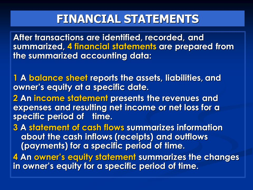 FINANCIAL STATEMENTS After transactions are identified, recorded, and summarized, 4 financial statements are prepared from the summarized accounting data: 1 A balance sheet reports the assets, liabilities, and owner's equity at a specific date.
