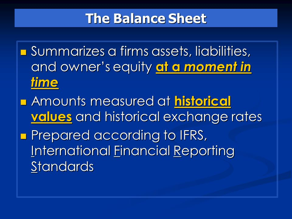 The Balance Sheet Summarizes a firms assets, liabilities, and owner's equity at a moment in time Summarizes a firms assets, liabilities, and owner's equity at a moment in time Amounts measured at historical values and historical exchange rates Amounts measured at historical values and historical exchange rates Prepared according to IFRS, International Financial Reporting Standards Prepared according to IFRS, International Financial Reporting Standards