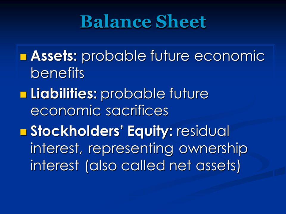 Balance Sheet Assets: probable future economic benefits Assets: probable future economic benefits Liabilities: probable future economic sacrifices Lia
