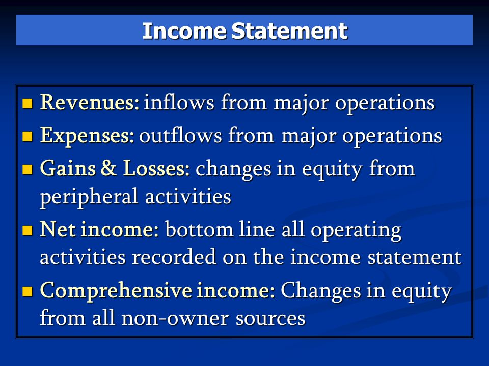 Income Statement Revenues: inflows from major operations Revenues: inflows from major operations Expenses: outflows from major operations Expenses: outflows from major operations Gains & Losses: changes in equity from peripheral activities Gains & Losses: changes in equity from peripheral activities Net income: bottom line all operating activities recorded on the income statement Net income: bottom line all operating activities recorded on the income statement Comprehensive income: Changes in equity from all non-owner sources Comprehensive income: Changes in equity from all non-owner sources
