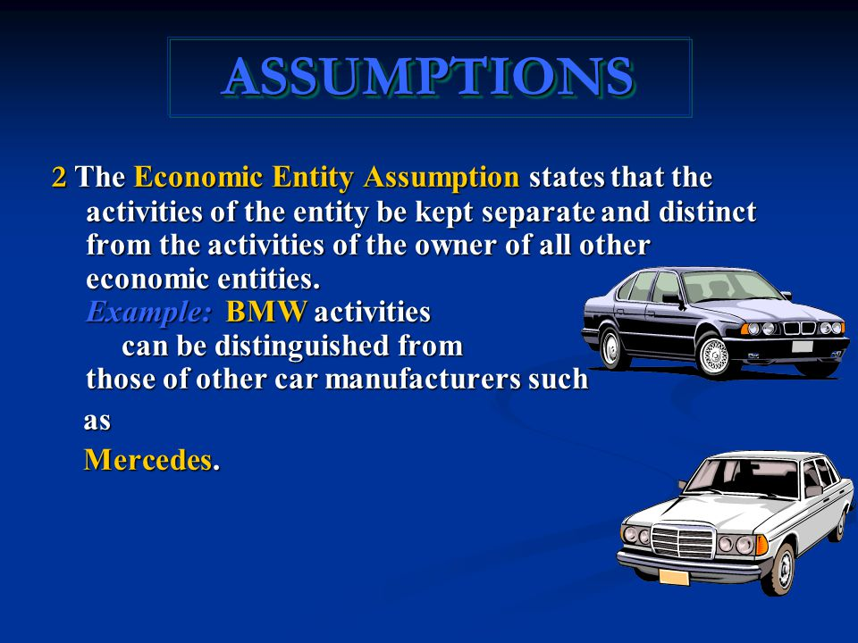 ASSUMPTIONSASSUMPTIONS 2 The Economic Entity Assumption states that the activities of the entity be kept separate and distinct from the activities of the owner of all other economic entities.