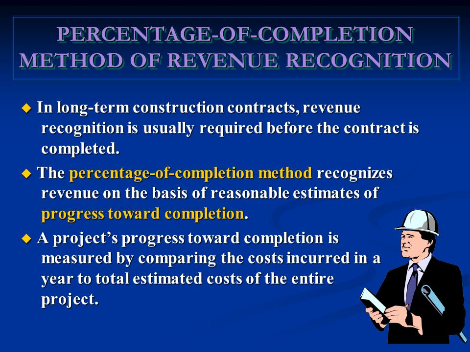 PERCENTAGE-OF-COMPLETION METHOD OF REVENUE RECOGNITION  In long-term construction contracts, revenue recognition is usually required before the contract is completed.