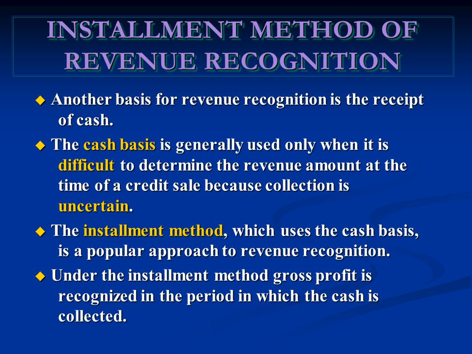 INSTALLMENT METHOD OF REVENUE RECOGNITION  Another basis for revenue recognition is the receipt of cash.