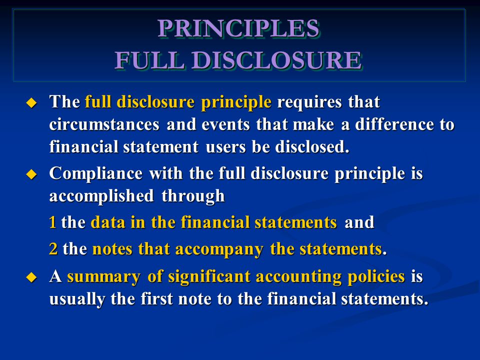 PRINCIPLES FULL DISCLOSURE PRINCIPLES  The full disclosure principle requires that circumstances and events that make a difference to financial statement users be disclosed.