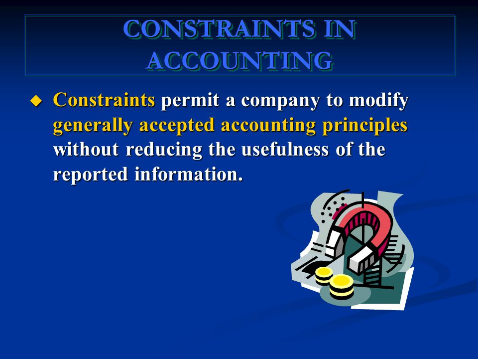 CONSTRAINTS IN ACCOUNTING  Constraints permit a company to modify generally accepted accounting principles without reducing the usefulness of the reported information.