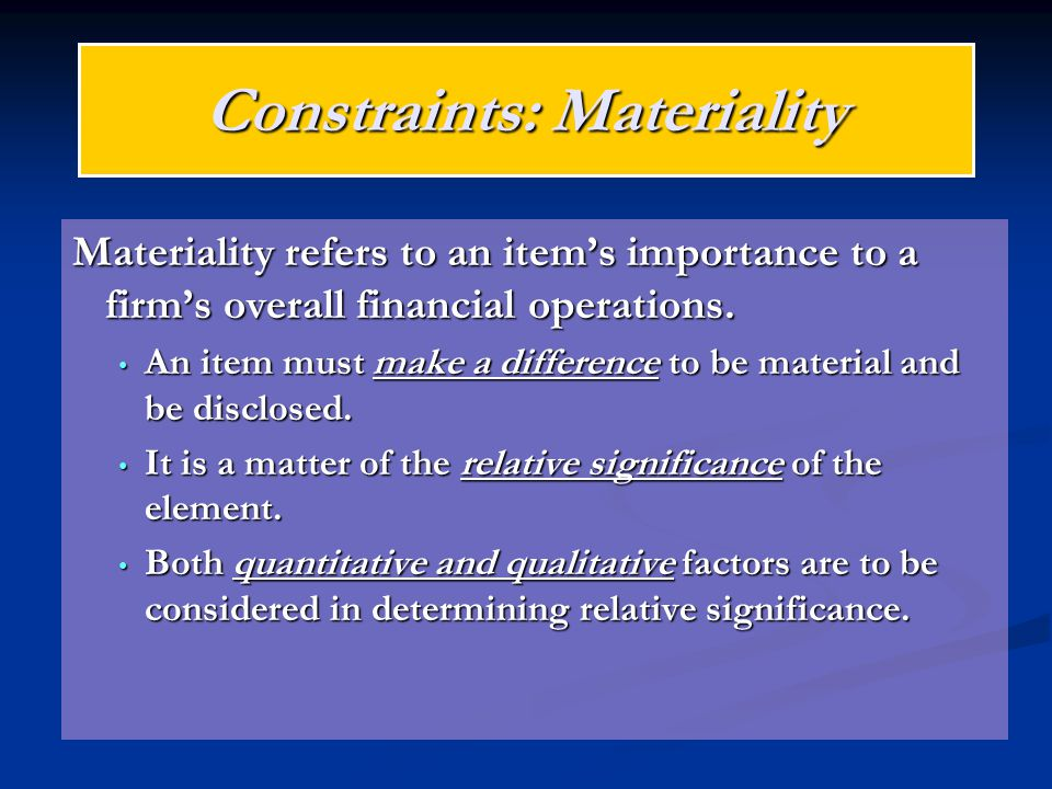 Constraints: Materiality Materiality refers to an item's importance to a firm's overall financial operations. An item must make a difference to be mat