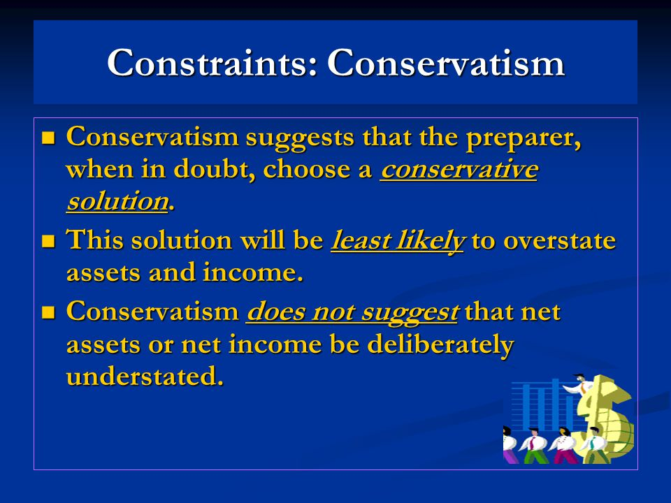 Constraints: Conservatism Conservatism suggests that the preparer, when in doubt, choose a conservative solution.