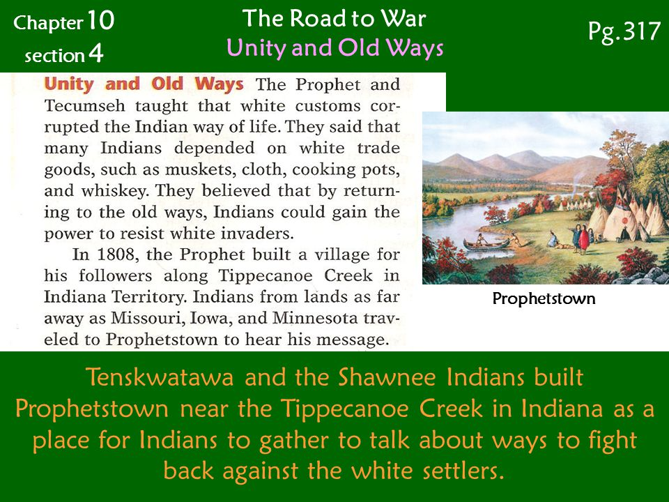 The Road to War Unity and Old Ways Chapter 10 section 4 Pg.317 Prophetstown Tenskwatawa and the Shawnee Indians built Prophetstown near the Tippecanoe