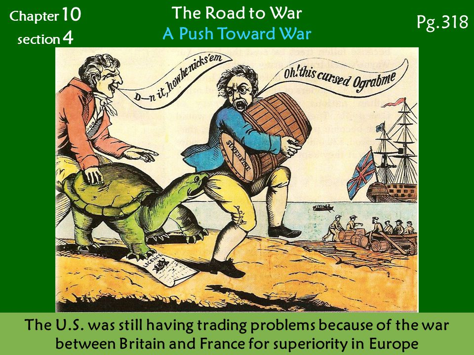 The Road to War A Push Toward War Chapter 10 section 4 Pg.318 The U.S. was still having trading problems because of the war between Britain and France