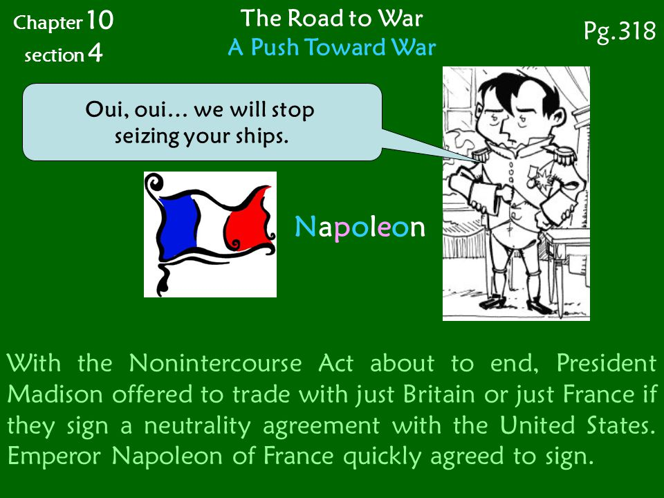 The Road to War A Push Toward War Chapter 10 section 4 Pg.318 Oui, oui… we will stop seizing your ships. NapoleonNapoleon With the Nonintercourse Act