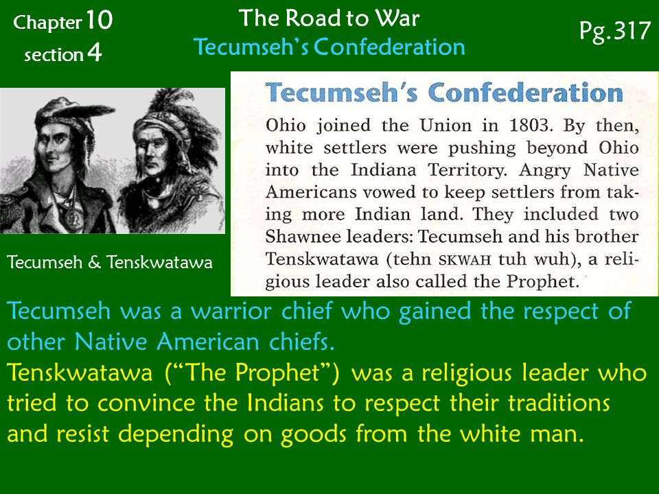 The Road to War Tecumseh's Confederation Chapter 10 section 4 Pg.317 Tecumseh & Tenskwatawa Tecumseh was a warrior chief who gained the respect of other Native American chiefs.