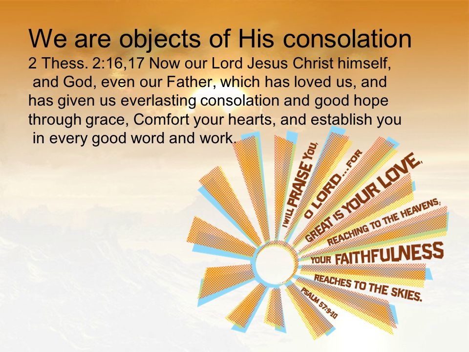We are objects of His consolation 2 Thess.