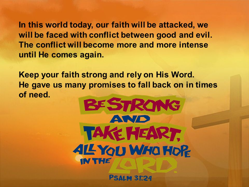 In this world today, our faith will be attacked, we will be faced with conflict between good and evil.