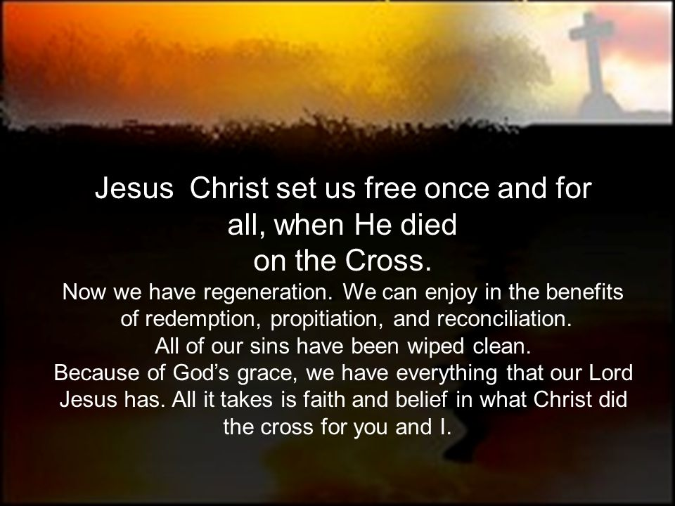 Jesus Christ set us free once and for all, when He died on the Cross.