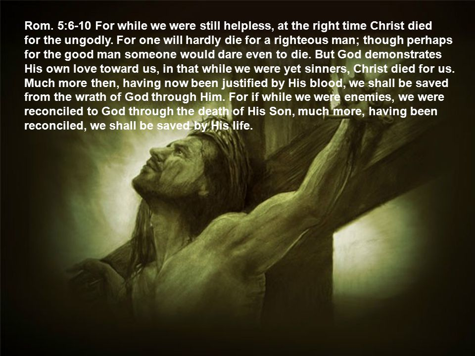Rom. 5:6-10 For while we were still helpless, at the right time Christ died for the ungodly.