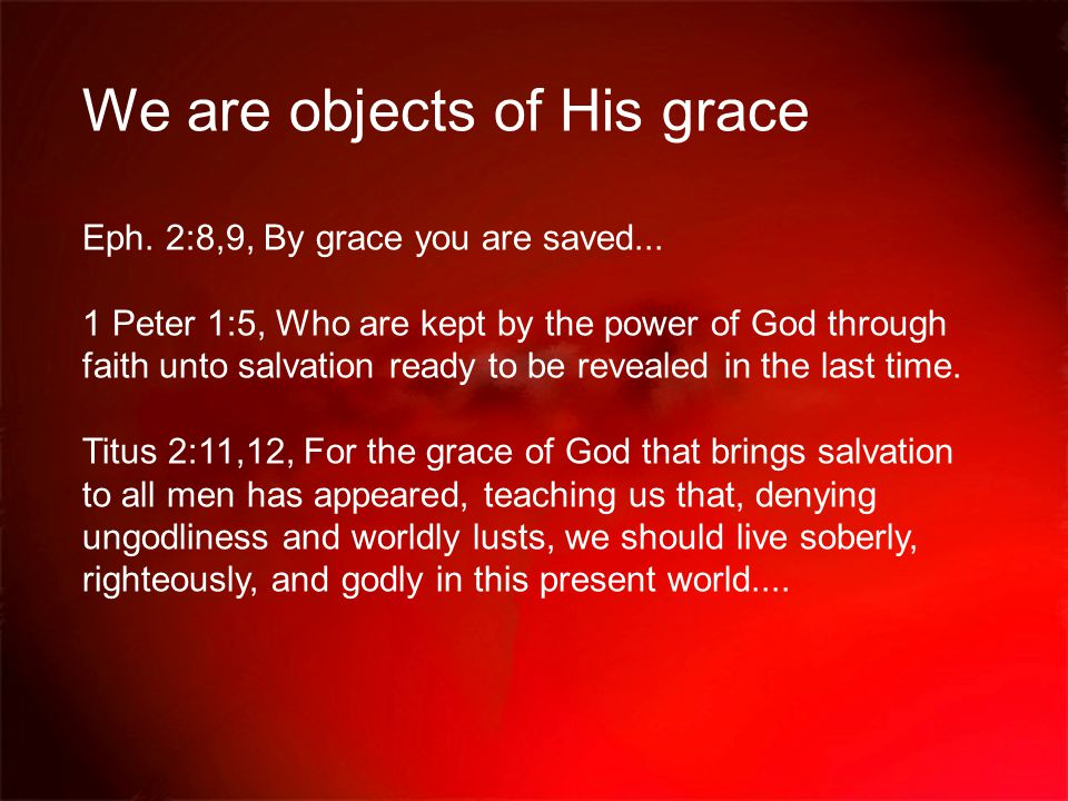 We are objects of His grace Eph. 2:8,9, By grace you are saved...